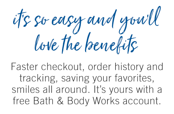 It's so easy and you'll love the benefits. Faster checkout, order history and tracking, saving your favorites, smiles all around. It's yours with a free Bath & Body Works account.